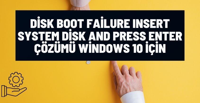 disk boot failure insert system disk press enter hatasi windows 10 cozumu